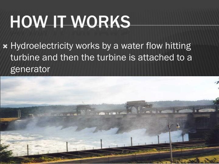 Hydroelectricity works by a water flow hitting turbine and then the turbine is attached to a generator