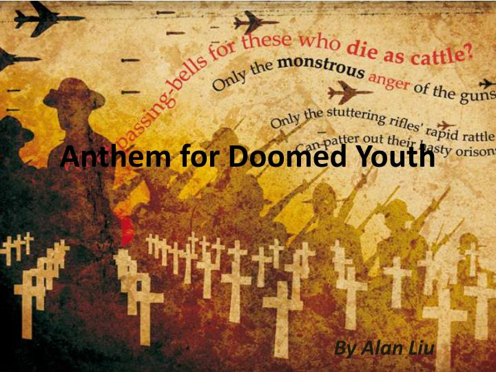 anthem for doomed youth by wilfred Anthem for doomed youth - what passing-bells for these who die as cattle.