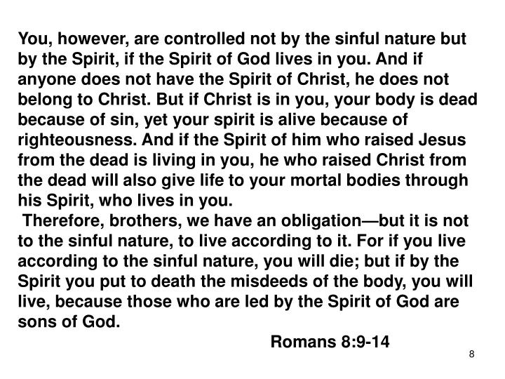 You, however, are controlled not by the sinful nature but by the Spirit, if the Spirit of God lives in you. And if anyone does not have the Spirit of Christ, he does not belong to Christ. But if Christ is in you, your body is dead because of sin, yet your spirit is alive because of righteousness. And if the Spirit of him who raised Jesus from the dead is living in you, he who raised Christ from the dead will also give life to your mortal bodies through his Spirit, who lives in you.