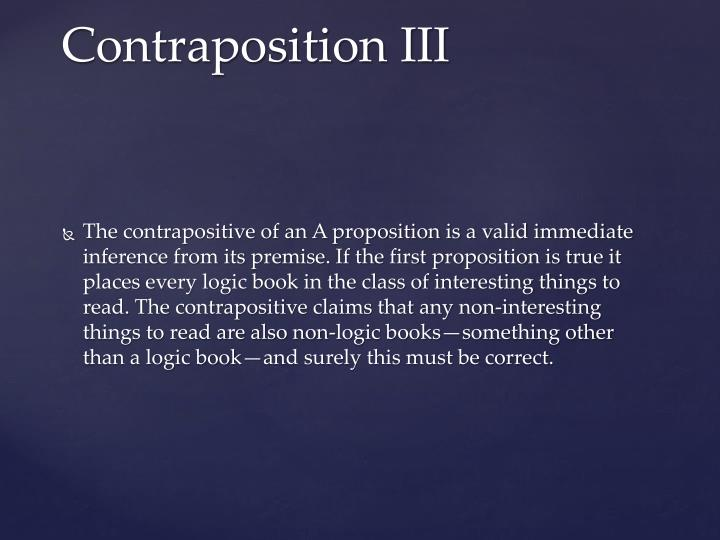The contrapositive of an A proposition is a valid immediate inference from its premise. If the first proposition is true it places every logic book in the class of interesting things to read. The contrapositive claims that any non-interesting things to read are also non-logic books—something other than a logic book—and surely this must be correct.