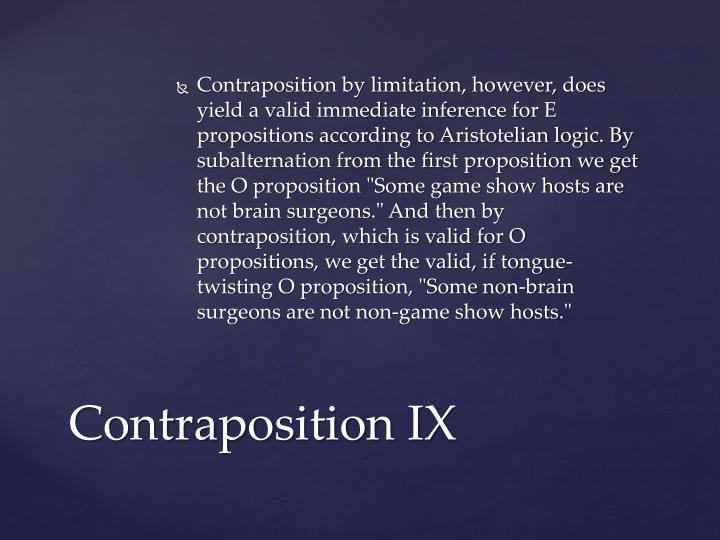 """Contraposition by limitation, however, does yield a valid immediate inference for E propositions according to Aristotelian logic. By subalternation from the first proposition we get the O proposition """"Some game show hosts are not brain surgeons."""" And then by contraposition, which is valid for O propositions, we get the valid, if tongue-twisting O proposition, """"Some non-brain surgeons are not non-game show hosts."""""""