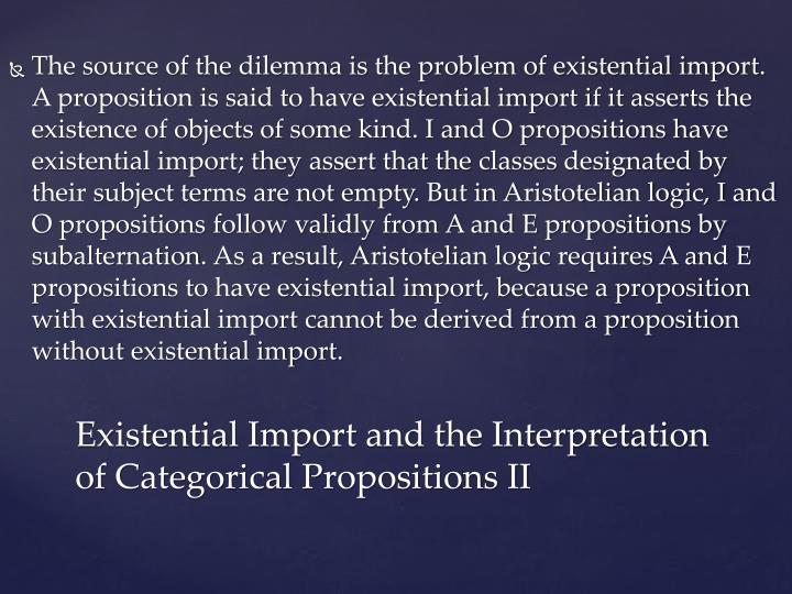 The source of the dilemma is the problem of existential import. A proposition is said to have existential import if it asserts the existence of objects of some kind. I and O propositions have existential import; they assert that the classes designated by their subject terms are not empty. But in Aristotelian logic, I and O propositions follow validly from A and E propositions by