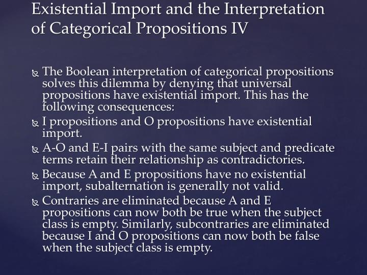 The Boolean interpretation of categorical propositions solves this dilemma by denying that universal propositions have existential import. This has the following consequences: