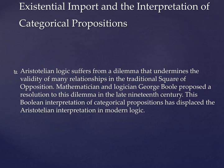 Aristotelian logic suffers from a dilemma that undermines the validity of many relationships in the traditional Square of Opposition. Mathematician and logician George Boole proposed a resolution to this dilemma in the late nineteenth century. This Boolean interpretation of categorical propositions has displaced the Aristotelian interpretation in modern logic.