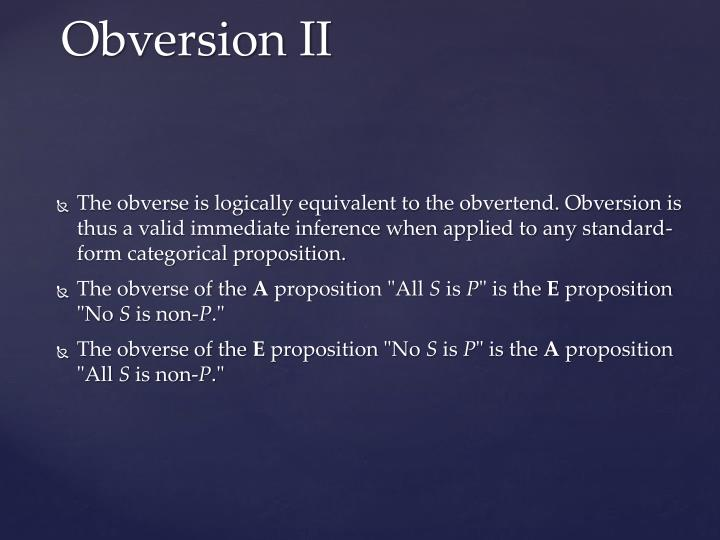 The obverse is logically equivalent to the obvertend. Obversion is thus a valid immediate inference when applied to any standard-form categorical proposition.