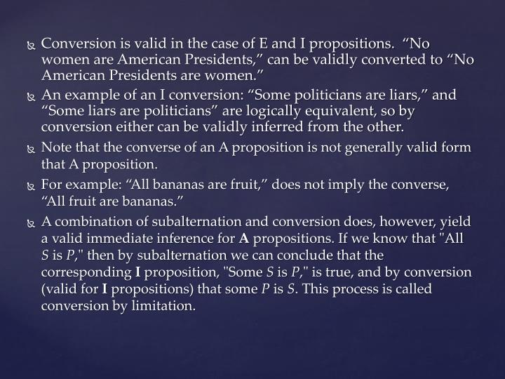 "Conversion is valid in the case of E and I propositions.  ""No women are American Presidents,"" can be validly converted to ""No American Presidents are women."""