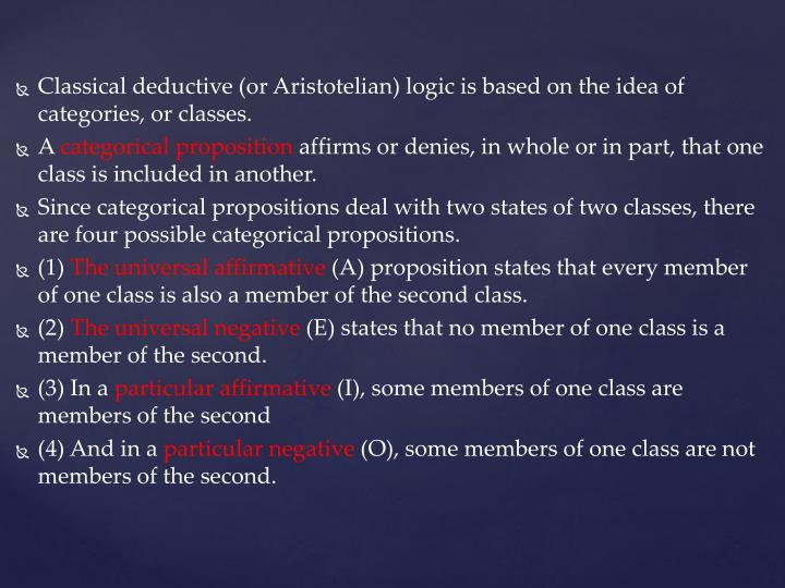 Classical deductive (or Aristotelian) logic is based on the idea of categories, or classes.