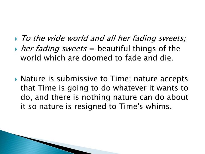 To the wide world and all her fading sweets;