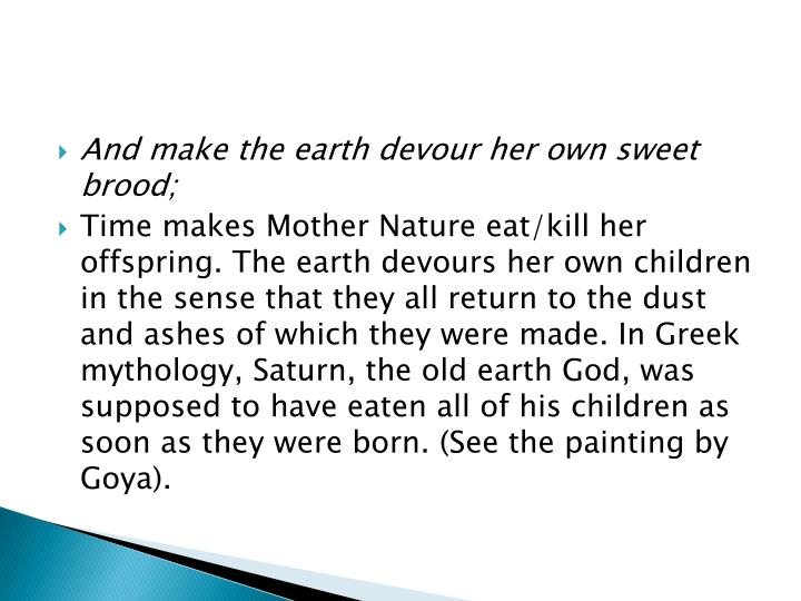 And make the earth devour her own sweet brood;