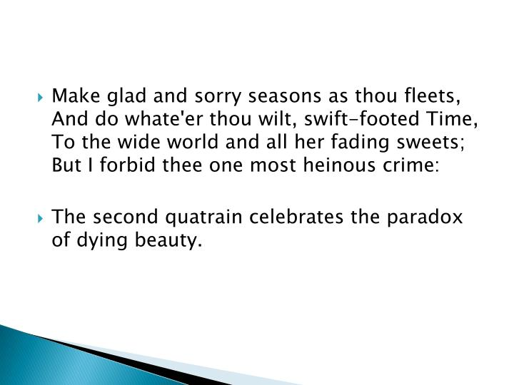 Make glad and sorry seasons as thou fleets,