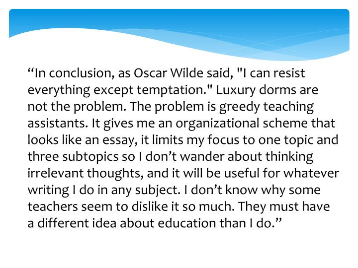 """In conclusion, as Oscar Wilde said, ""I can resist everything except temptation."" Luxury dorms are not the problem. The problem is greedy teaching assistants. It gives me an organizational scheme that looks like an essay, it limits my focus to one topic and three subtopics so I don't wander about thinking irrelevant thoughts, and it will be useful for whatever writing I do in any subject. I don't know why some teachers seem to dislike it so much. They must have a different idea about education than I do."""