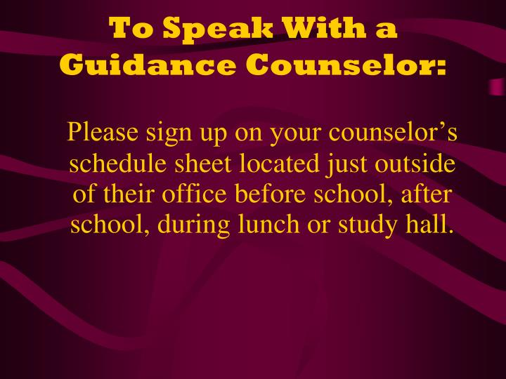To speak with a guidance counselor