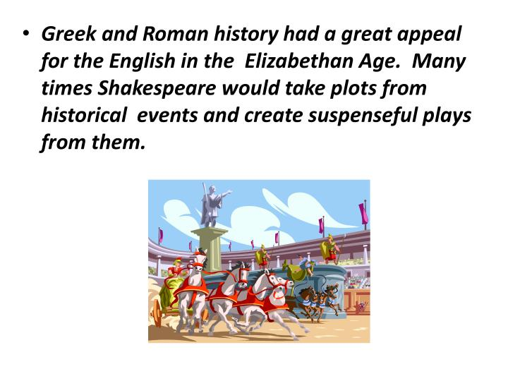 Greek and Roman history had a great appeal for the English in the  Elizabethan Age.  Many times Shakespeare would take plots from historical  events and create suspenseful plays from them.