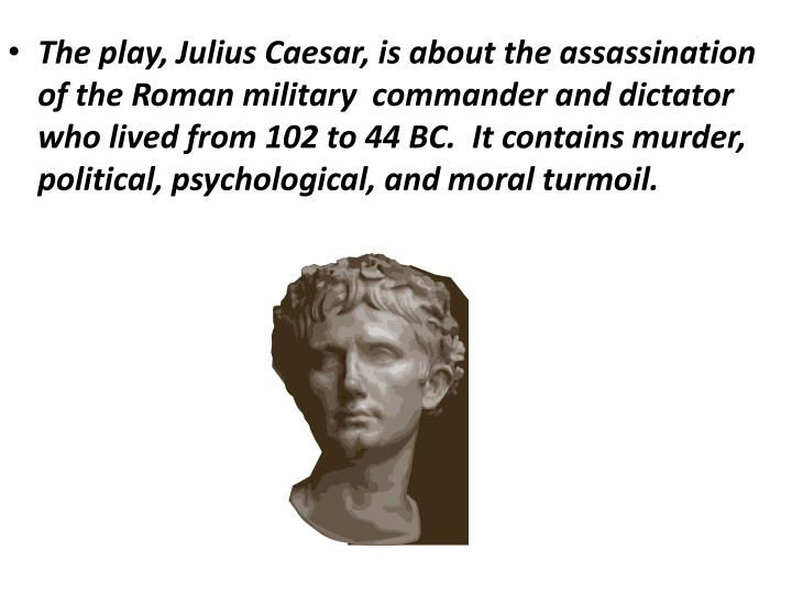 The play, Julius Caesar, is about the assassination of the Roman military  commander and dictator who lived from 102 to 44 BC.  It contains murder, political, psychological, and moral turmoil.