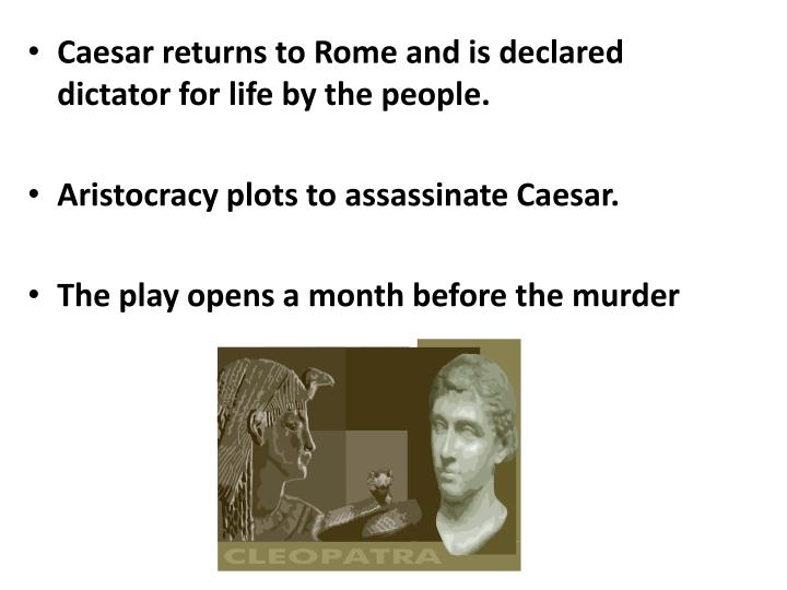 Caesar returns to Rome and is declared dictator for life by the people.