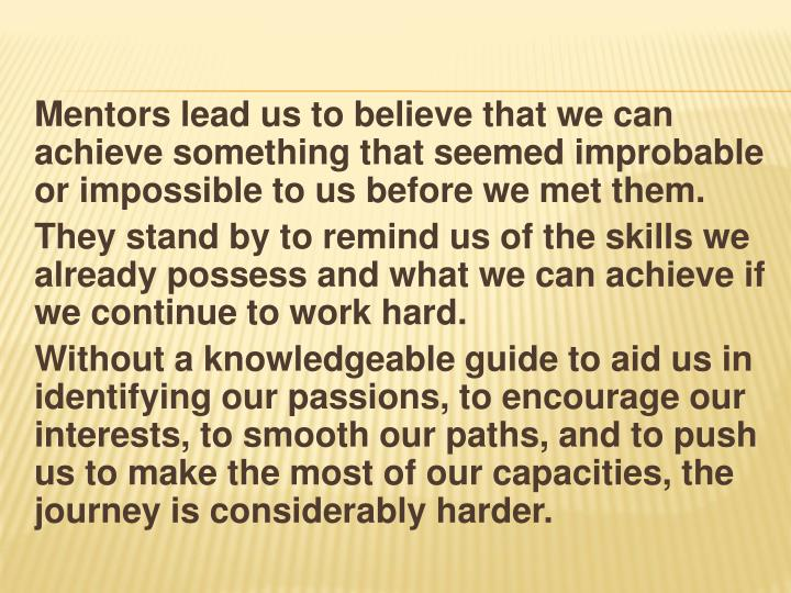 Mentors lead us to believe that we can achieve something that seemed improbable or impossible to us