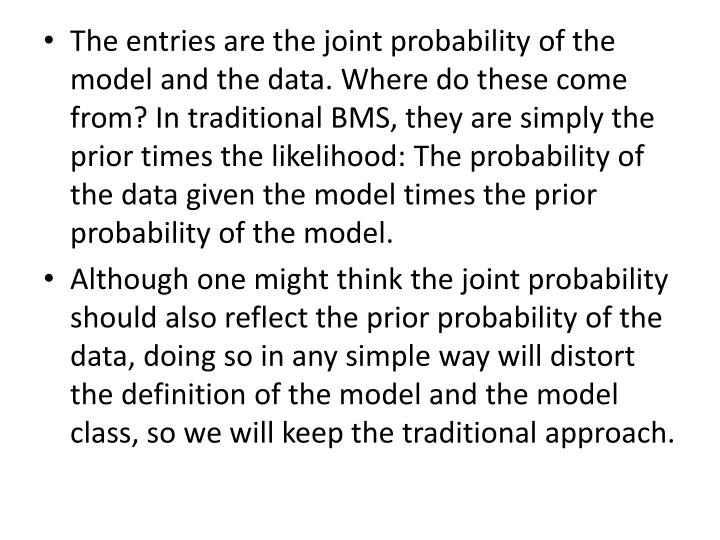 The entries are the joint probability of the model and the data. Where do these come from? In traditional BMS, they are simply the prior times the likelihood: The probability of the data given the model times the prior probability of the model.