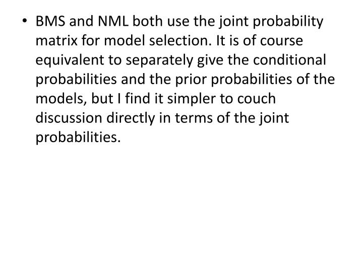 BMS and NML both use the joint probability matrix for model selection. It is of course equivalent to separately give the conditional probabilities and the prior probabilities of the models, but I find it simpler to couch discussion directly in terms of the joint probabilities.