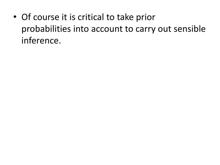 Of course it is critical to take prior probabilities into account to carry out sensible inference.