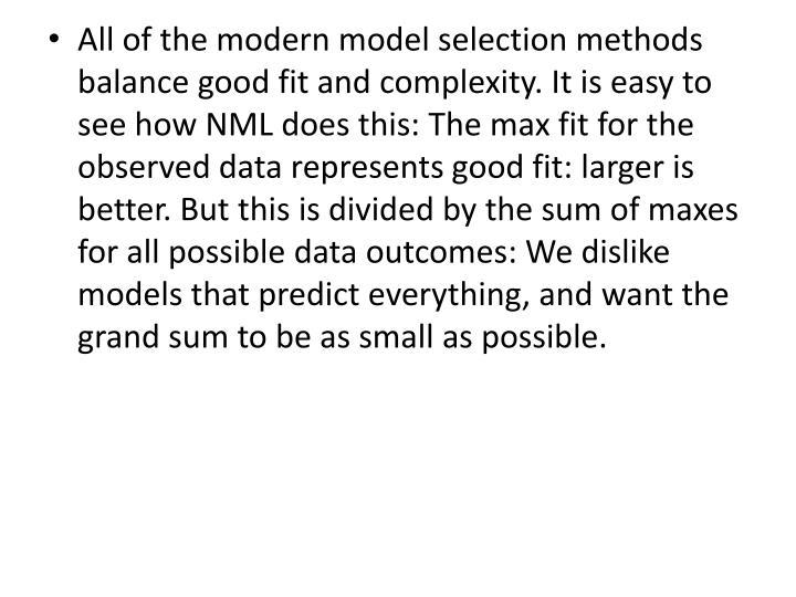 All of the modern model selection methods balance good fit and complexity. It is easy to see how NML does this: The max fit for the observed data represents good fit: larger is better. But this is divided by the sum of maxes for all possible data outcomes: We dislike models that predict everything, and want the grand sum to be as small as possible.