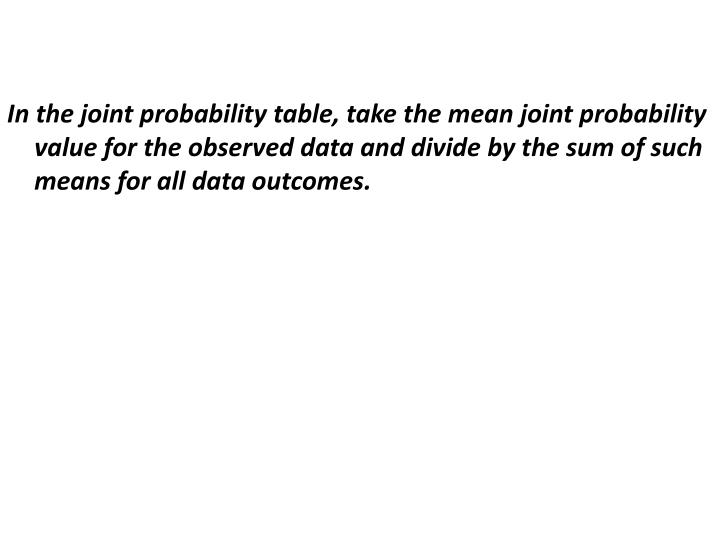 In the joint probability table, take the mean joint probability value for the observed data and divide by the sum of such means for all data outcomes.