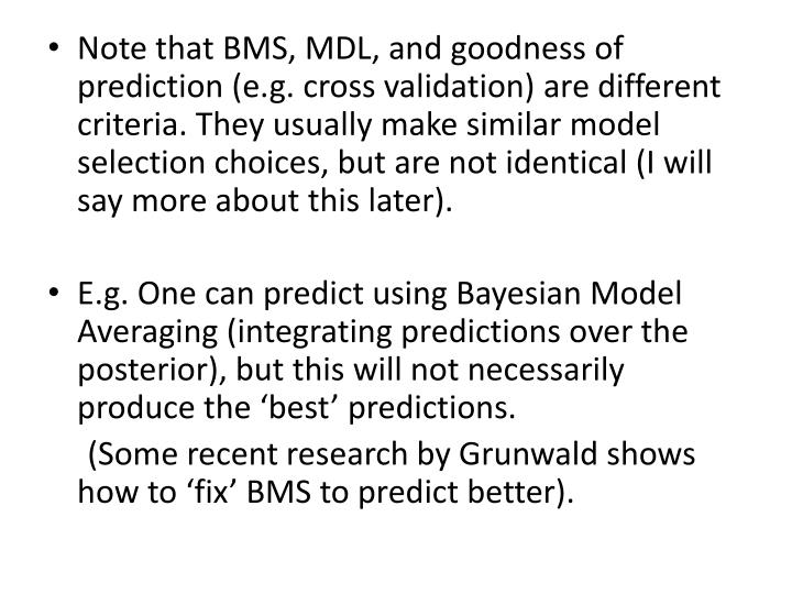 Note that BMS, MDL, and goodness of prediction (e.g. cross validation) are different criteria. They usually make similar model selection choices, but are not identical (I will say more about this later).