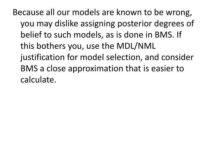 Because all our models are known to be wrong, you may dislike assigning posterior degrees of belief to such models, as is done in BMS. If this bothers you, use the MDL/NML justification for model selection, and consider BMS a close approximation that is easier to calculate.
