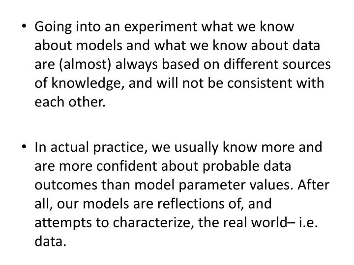 Going into an experiment what we know about models and what we know about data are (almost) always based on different sources of knowledge, and will not be consistent with each other.