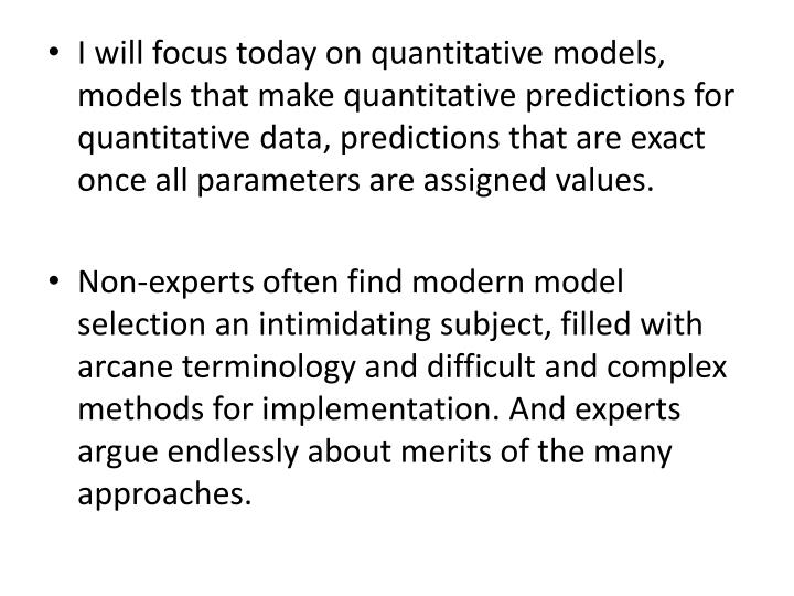I will focus today on quantitative models, models that make quantitative predictions for quantitative data, predictions that are exact once all parameters are assigned values.