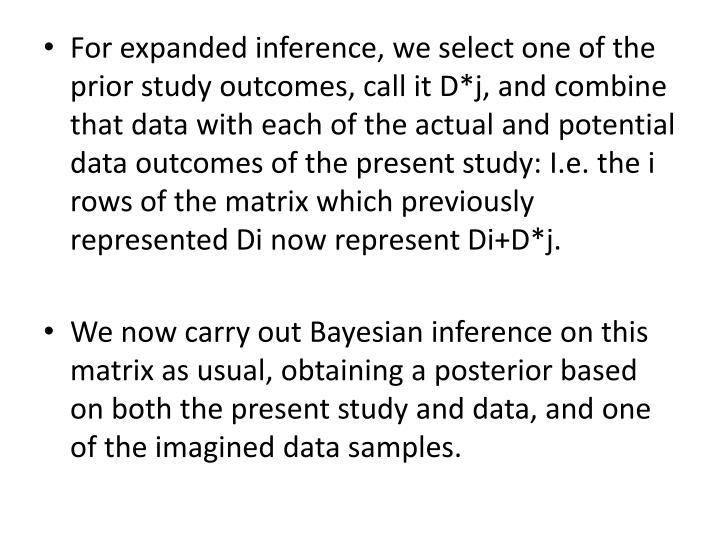 For expanded inference, we select one of the prior study outcomes, call it D*j, and combine that data with each of the actual and potential data outcomes of the present study: I.e. the i rows of the matrix which previously represented Di now represent Di+D*j.
