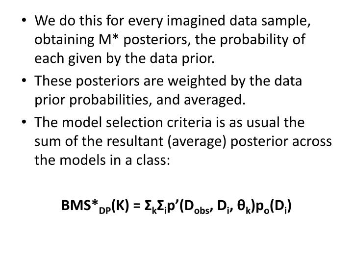 We do this for every imagined data sample, obtaining M* posteriors, the probability of each given by the data prior.