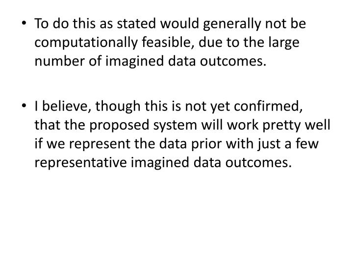 To do this as stated would generally not be computationally feasible, due to the large number of imagined data outcomes.