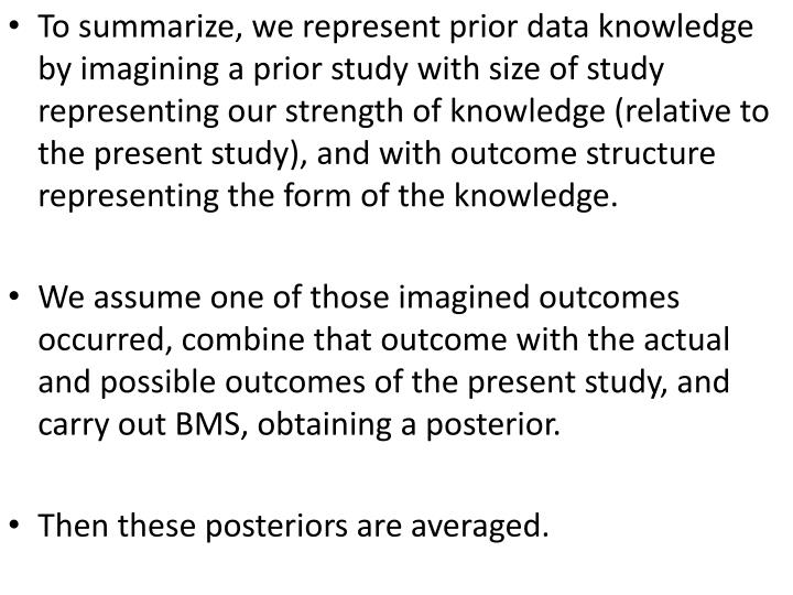 To summarize, we represent prior data knowledge by imagining a prior study with size of study representing our strength of knowledge (relative to the present study), and with outcome structure representing the form of the knowledge.