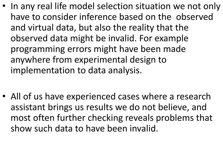 In any real life model selection situation we not only have to consider inference based on the  observed and virtual data, but also the reality that the observed data might be invalid. For example programming errors might have been made anywhere from experimental design to implementation to data analysis.
