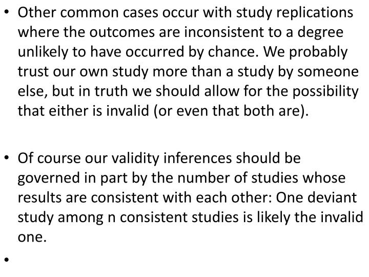 Other common cases occur with study replications where the outcomes are inconsistent to a degree unlikely to have occurred by chance. We probably trust our own study more than a study by someone else, but in truth we should allow for the possibility that either is invalid (or even that both are)