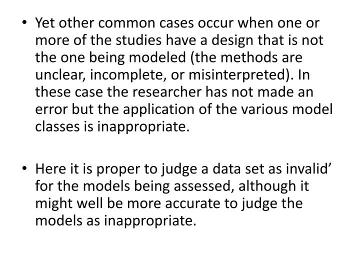 Yet other common cases occur when one or more of the studies have a design that is not the one being modeled (the methods are unclear, incomplete, or misinterpreted). In these case the researcher has not made an error but the application of the various model classes is inappropriate.