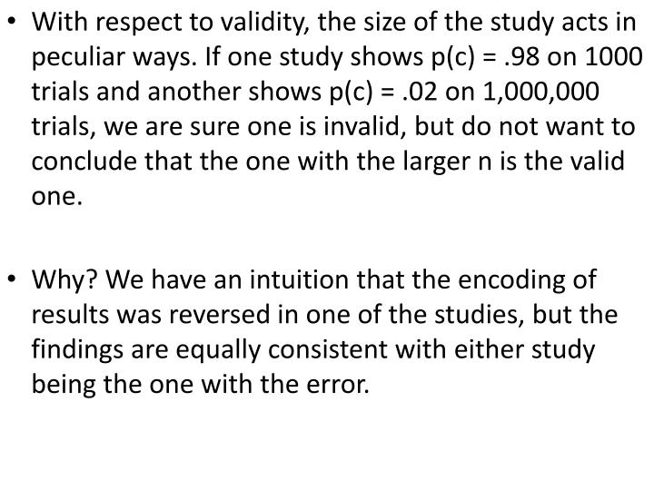With respect to validity, the size of the study acts in peculiar ways. If one study shows p(c) = .98 on 1000 trials and another shows p(c) = .02 on 1,000,000 trials, we are sure one is invalid, but do not want to conclude that the one with the larger n is the valid one.