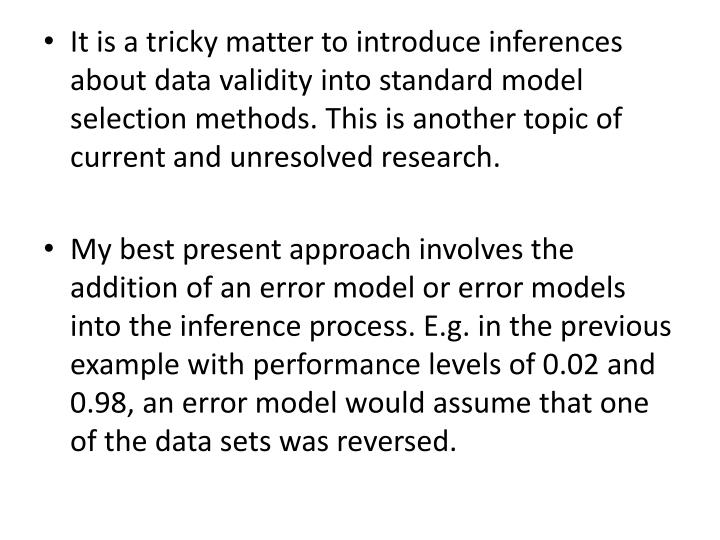 It is a tricky matter to introduce inferences about data validity into standard model selection methods. This is another topic of current and unresolved research.