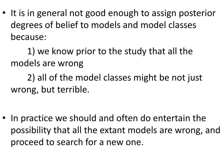 It is in general not good enough to assign posterior degrees of belief to models and model classes because:
