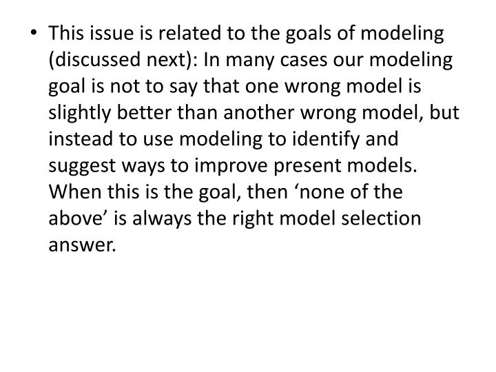 This issue is related to the goals of modeling (discussed next): In many cases our modeling goal is not to say that one wrong model is slightly better than another wrong model, but instead to use modeling to identify and suggest ways to improve present models. When this is the goal, then 'none of the above' is always the right model selection answer.