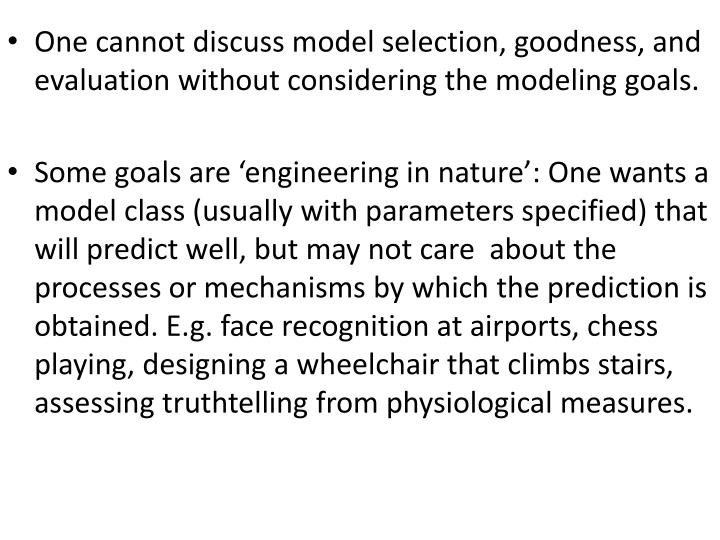 One cannot discuss model selection, goodness, and evaluation without considering the modeling goals.