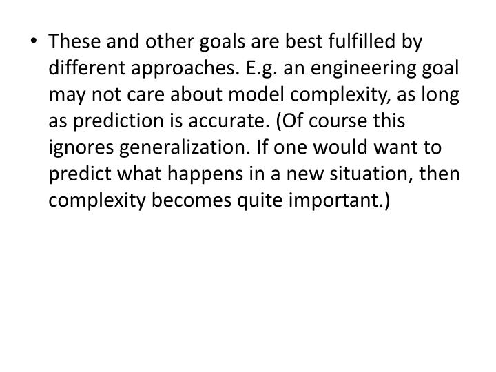 These and other goals are best fulfilled by different approaches. E.g. an engineering goal may not care about model complexity, as long as prediction is accurate. (Of course this ignores generalization. If one would want to predict what happens in a new situation, then complexity becomes quite important.)