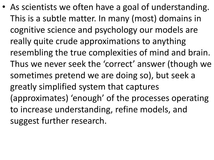 As scientists we often have a goal of understanding. This is a subtle matter. In many (most) domains in cognitive science and psychology our models are really quite crude approximations to anything resembling the true complexities of mind and brain. Thus we never seek the 'correct' answer (though we sometimes pretend we are doing so), but seek a greatly simplified system that captures (approximates) 'enough' of the processes operating to increase understanding, refine models, and suggest further research.