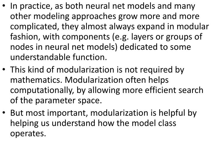 In practice, as both neural net models and many other modeling approaches grow more and more complicated, they almost always expand in modular fashion, with components (e.g. layers or groups of nodes in neural net models) dedicated to some understandable function.
