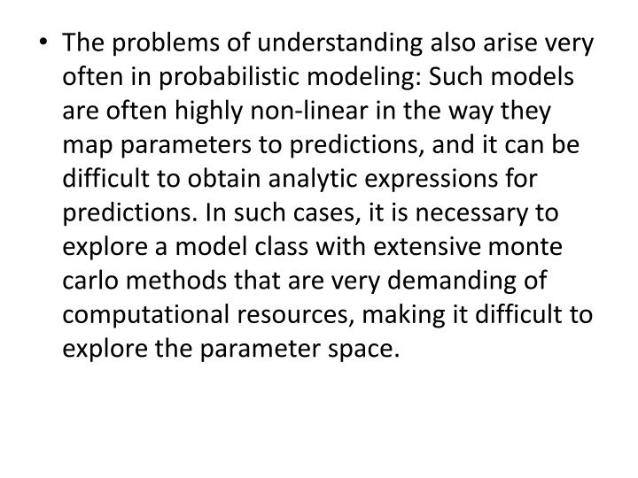 The problems of understanding also arise very often in probabilistic modeling: Such models are often highly non-linear in the way they map parameters to predictions, and it can be difficult to obtain analytic expressions for predictions. In such cases, it is necessary to explore a model class with extensive