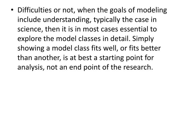Difficulties or not, when the goals of modeling include understanding, typically the case in science, then it is in most cases essential to explore the model classes in detail. Simply showing a model class fits well, or fits better than another, is at best a starting point for analysis, not an end point of the research.