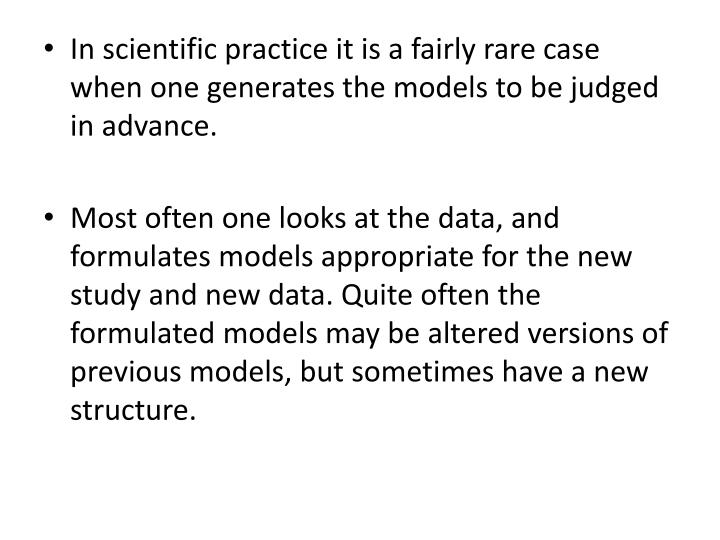 In scientific practice it is a fairly rare case when one generates the models to be judged in advance.