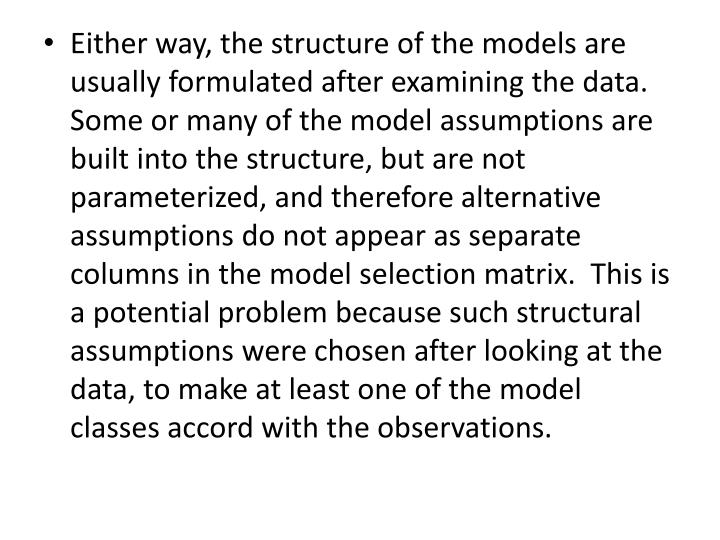 Either way, the structure of the models are usually formulated after examining the data. Some or many of the model assumptions are built into the structure, but are not parameterized, and therefore alternative assumptions do not appear as separate columns in the model selection matrix.  This is a potential problem because such structural assumptions were chosen after looking at the data, to make at least one of the model classes accord with the observations.
