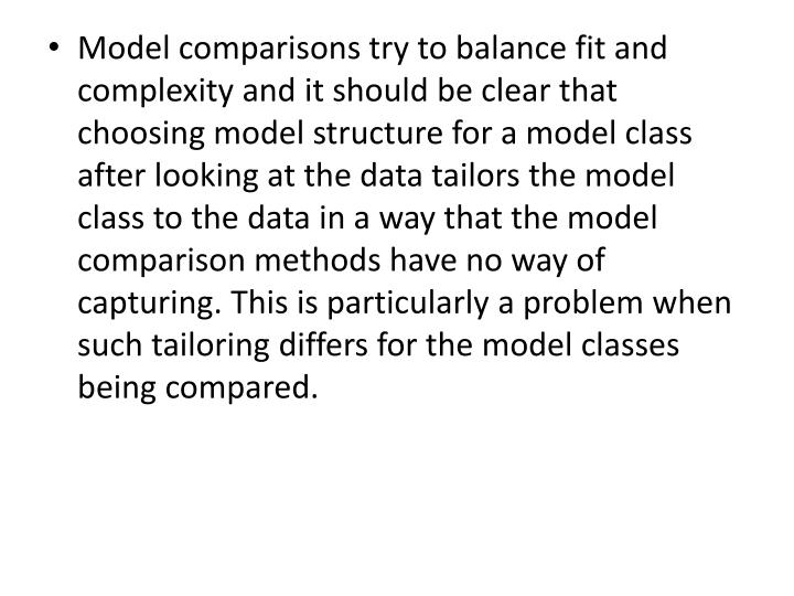 Model comparisons try to balance fit and complexity and it should be clear that choosing model structure for a model class after looking at the data tailors the model class to the data in a way that the model comparison methods have no way of capturing. This is particularly a problem when such tailoring differs for the model classes being compared.