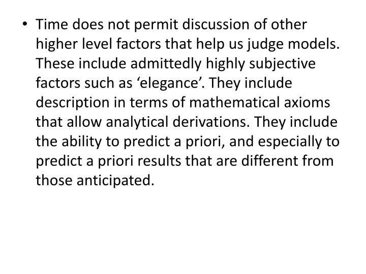 Time does not permit discussion of other higher level factors that help us judge models. These include admittedly highly subjective factors such as 'elegance'. They include description in terms of mathematical axioms that allow analytical derivations. They include the ability to predict a priori, and especially to predict a priori results that are different from those anticipated.